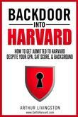 Backdoor Into Harvard: How To Get Admitted To Harvard For an Undergraduate or Graduate Degree Despite Your GPA, SAT Score, & Background