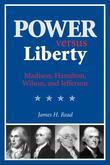 Power versus Liberty: Madison, Hamilton, Wilson, and Jefferson