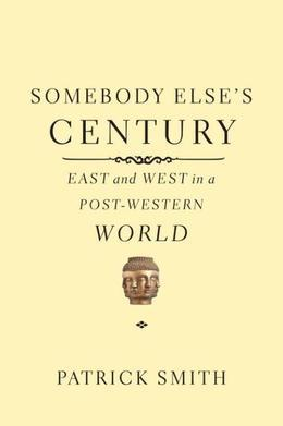 Somebody Else's Century: East and West in a Post-Western World