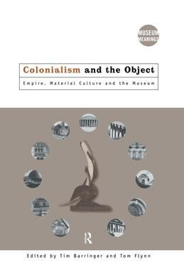 Colonialism and the Object: Empire, Material Culture and the Museum