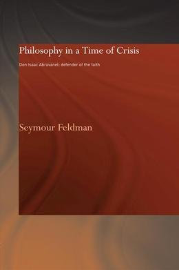 Philosophy in a Time of Crisis: Don Isaac Abravanel: Defender of the Faith