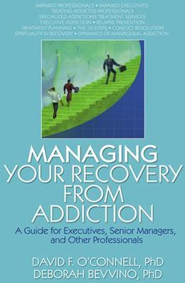 Managing Your Recovery from Addiction: A Guide for Executives, Senior Managers, and Other Professionals