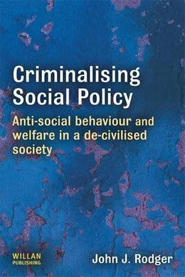 Criminalising Social Policy: Anti-Social Behaviour and Welfare in a de-Civilised Society