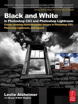 Black and White in Photoshop CS3 and Photoshop Lightroom: Create stunning monochromatic images in Photoshop CS3, Photoshop Lightroom, and beyond