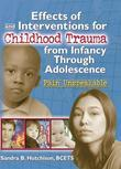 Effects of and Interventions for Childhood Trauma from Infancy Through Adolescence: Pain Unspeakable