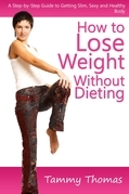 How to Lose Weight Without Dieting: A Step-by-Step Guide to Getting Slim, Sexy and Healthy Body