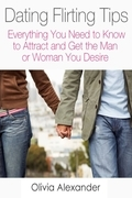 Dating Flirting Tips: Everything You Need to Know to Attract and Get the Man or Woman You Desire