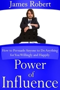 Power of Influence: How to Persuade Anyone to Do Anything for You Willingly and Happily