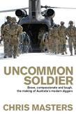 Uncommon Soldier: Brave, compassionate and tough, the making of our modern Diggers