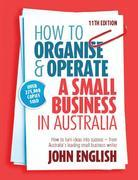How to Organise &amp; Operate a Small Business in Australia: How to turn ideas into success - from Australia's leading small business writer
