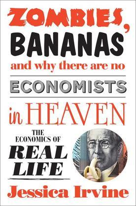 Zombies, Bananas and Why There Are No Economists in Heaven: The economics of real life