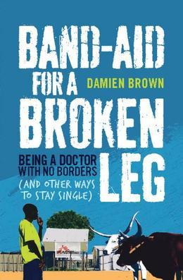 Band-Aid for a Broken Leg: Being a doctor with no borders and other ways to stay single