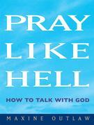 Pray Like Hell: How to Talk with God