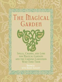 The Magical Garden: Spells, Charms, and Lore for Magical Gardens and the Curious Gardeners Who Tend Them