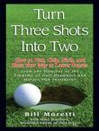 Turn Three Shots Into Two: How to Putt, Chip, Pitch, and Blast Your Way to Lower Scores