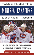Tales from the Montreal Canadiens Locker Room: A Collection of the Greatest Canadiens Stories Ever Told