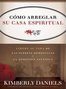 Como Arreglar Su Casa Espiritual: Libere su vida de las fuerzas demoniacas y la opresion satanica