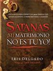 Satanas, mi matrimonio no es tuyo!: Guia de la guerra espiritual para las parejas que estan saliendo, comprometidas o casadas