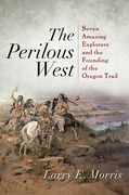 The Perilous West: Seven Amazing Explorers and the Founding of the Oregon Trail