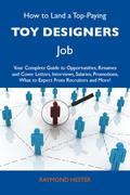 How to Land a Top-Paying Toy designers Job: Your Complete Guide to Opportunities, Resumes and Cover Letters, Interviews, Salaries, Promotions, What to