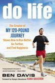 Do Life: The Creator of ?My 120-Pound Journey? Shows How to Run Better, Go Farther, and Find Happiness