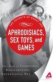 Aphrodisiacs, Sex Toys, and Games: Your guide to incredible, exhilarating, sensational sex