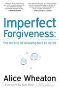 Imperfect Forgiveness: The Miracle of Releasing Hurt Bit By Bit