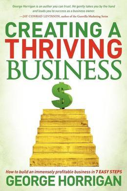 Creating a Thriving Business: How to Build an Immensely Profitable Business in 7 Easy Steps