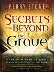 Secrets from Beyond The Grave: A Biblical Guide to the Mystery of Heaven, Hell and Eternity