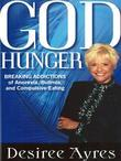 God Hunger: Breaking Addictions of Anorexia, Bulimia and Compulsive Eating