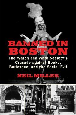 Banned in Boston: The Watch and Ward Society?s Crusade against Books, Burlesque, and the Social Evil