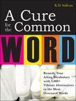 A Cure For The Common Word : Remedy Your Tired Vocabulary with 3,000 + Vibrant Alternatives to the Most Overused Words