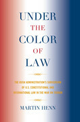 Under the Color of Law: The Bush Administration Subversion of U.S. Constitutional and International Law in the War on Terror