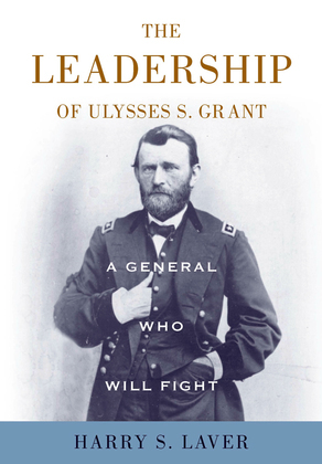 A General Who Will Fight: The Leadership of Ulysses S. Grant