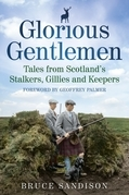 Glorious Gentlemen: Tales from Scotland's Stalkers, Gillies and Keepers