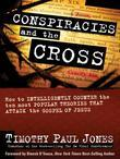 Conspiracies and the Cross: How to Intelligently Counter the Ten Most Popular Arguments against the Gospel of Jesus