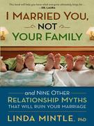 I Married You Not Your Family: And Nine Other Relationship Myths That Will Ruin Your Marriage