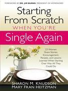 Starting From Scratch When You're Single Again: 23 Women Share Stories, Encouragement, Recipes, and Lessons Learned When Starting Over Was All They Co
