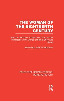 The Woman of the Eighteenth Century: Her Life, from Birth to Death, Her Love and Her Philosophy in the Worlds of Salon, Shop and Street