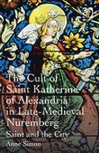 The Cult of Saint Katherine of Alexandria in Late-Medieval Nuremberg: Saint and the City