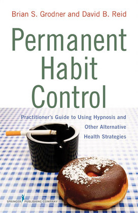 Permanent Habit Control: Practitioner?Äôs Guide to Using Hypnosis and Other Alternative Health Strategies