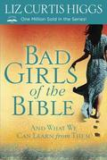Bad Girls of the Bible: And What We Can Learn From Them