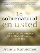 Lo sobrenatural en usted: Como vivir del pozo del Espiritu de Dios dentro de usted