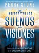 Como Interpretar Los Suenos y Las Visiones: Entender Las Advertencias y La Orientacion de Dios