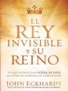 El Rey Invisible y Su Reino: Lo que significa el poder de Dios para usted, su familia y su comunidad