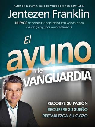 El Ayuno de Vanguardia: Recobre su pasion, recupere su sueno y restablezca su gozo