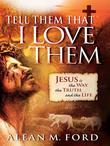 Tell Them That I Love Them: Jesus Is the Way, the Truth and the Life!