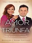 El Amor que Triunfa: Como restaurar tu matrimonio luego del adulterio y la separacion