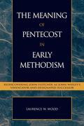 The Meaning of Pentecost in Early Methodism: Rediscovering John Fletcher as John Wesley's Vindicator and Designated Successor