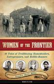 Women of the Frontier: 16 Tales of Trailblazing Homesteaders, Entrepreneurs, and Rabble-Rousers